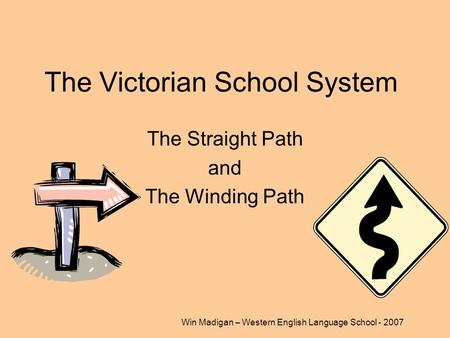 Win Madigan – Western English Language School - 2007 The Victorian School System The Straight Path and The Winding Path.