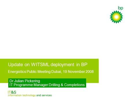 Update on WITSML deployment in BP - Energistics Public Meeting Dubai, 19 November 2008 Dr Julian Pickering IT Programme Manager Drilling & Completions.