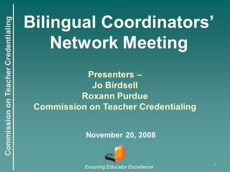 Commission on Teacher Credentialing Ensuring Educator Excellence 1 Bilingual Coordinators' Network Meeting November 20, 2008 Presenters – Jo Birdsell Roxann.