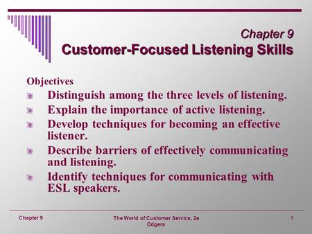 The World of Customer Service, 2e Odgers 1 Chapter 9 Chapter 9 Customer-Focused Listening Skills Objectives Distinguish among the three levels of listening.