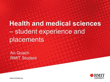 Health and medical sciences – student experience and placements An Quach RMIT Student.