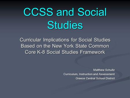 CCSS and Social Studies Curricular Implications for Social Studies Based on the New York State Common Core K-8 Social Studies Framework Matthew Schultz.