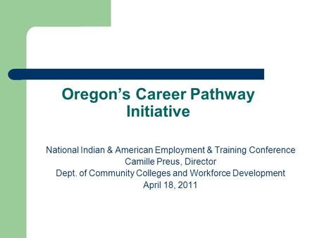 Oregon's Career Pathway Initiative National Indian & American Employment & Training Conference Camille Preus, Director Dept. of Community Colleges and.