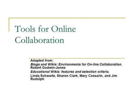 Tools for Online Collaboration Adapted from: Blogs and Wikis: Environments for On-line Collaboration. Robert Godwin-Jones Educational Wikis: features and.