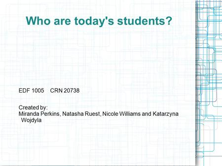 Who are today's students? EDF 1005 CRN 20738 Created by: Miranda Perkins, Natasha Ruest, Nicole Williams and Katarzyna Wojdyla.