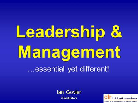 Leadership & Management Ian Govier (Facilitator) …essential yet different!