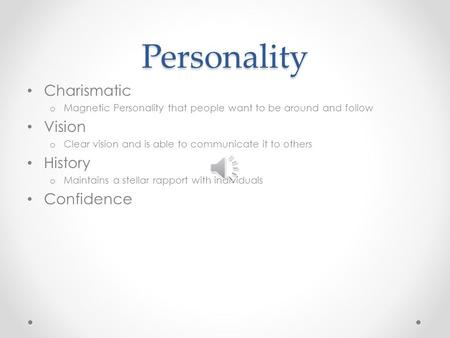 Personality Charismatic o Magnetic Personality that people want to be around and follow Vision o Clear vision and is able to communicate it to others.
