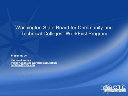 Washington State Board for Community and Technical Colleges: WorkFirst Program Presented by: Lindsay Lanham Policy Associate-Workforce Education