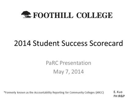 2014 Student Success Scorecard PaRC Presentation May 7, 2014 E. Kuo FH IR&P *Formerly known as the Accountability Reporting for Community Colleges (ARCC)