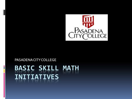 PASADENA CITY COLLEGE.  WHO WE ARE  WHO OUR STUDENTS ARE  HOW WE TEACH  WHAT OUR STUDENTS LEARN  CURRENT BSI MATH INITIATIVES  FUTURE INITIATIVES.