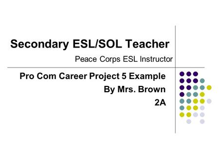 Secondary ESL/SOL Teacher Pro Com Career Project 5 Example By Mrs. Brown 2A Peace Corps ESL Instructor.