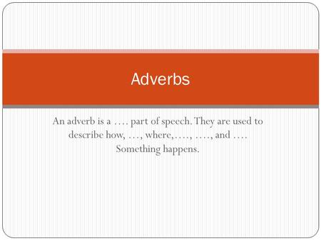 An adverb is a …. part of speech. They are used to describe how, …, where,…., …., and …. Something happens. Adverbs.