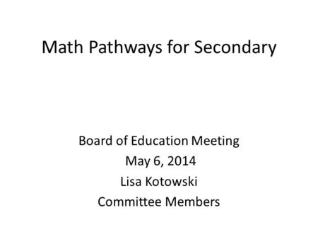 Math Pathways for Secondary Board of Education Meeting May 6, 2014 Lisa Kotowski Committee Members.