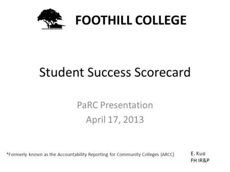 Student Success Scorecard PaRC Presentation April 17, 2013 FOOTHILL COLLEGE E. Kuo FH IR&P *Formerly known as the Accountability Reporting for Community.