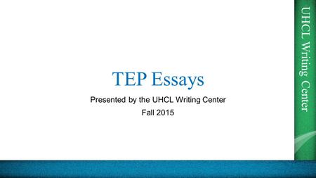 UHCL Writing Center TEP Essays Presented by the UHCL Writing Center Fall 2015.