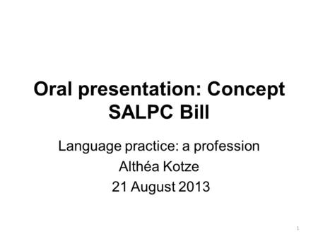 Oral presentation: Concept SALPC Bill Language practice: a profession Althéa Kotze 21 August 2013 1.