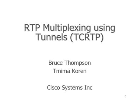 1 RTP Multiplexing using Tunnels (TCRTP) Bruce Thompson Tmima Koren Cisco Systems Inc.