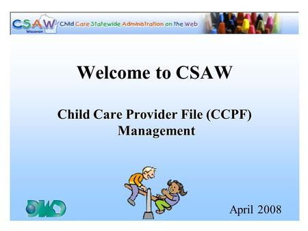 Welcome to CSAW Child Care Provider File (CCPF) Management April 2008.