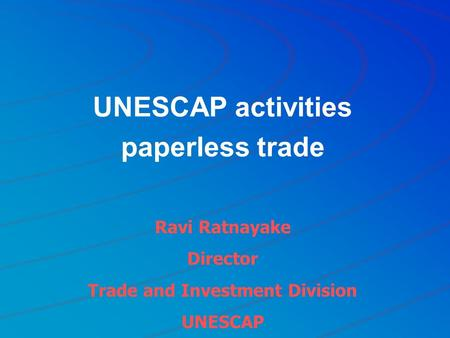 UNESCAP activities paperless trade Ravi Ratnayake Director Trade and Investment Division UNESCAP.