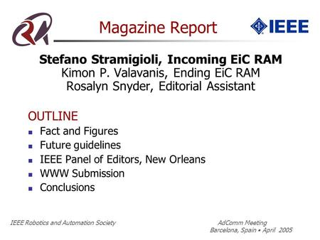 IEEE Robotics and Automation Society AdComm Meeting Barcelona, Spain April 2005 Magazine Report Stefano Stramigioli, Incoming EiC RAM Kimon P. Valavanis,