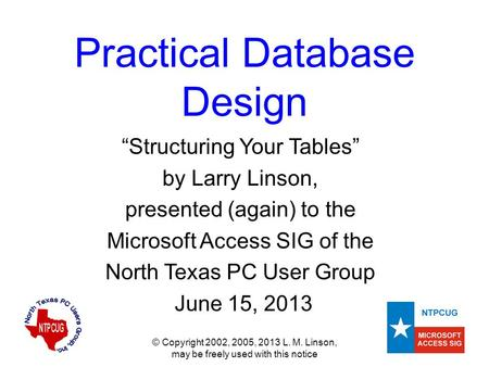 "© Copyright 2002, 2005, 2013 L. M. Linson, may be freely used with this notice Practical Database Design ""Structuring Your Tables"" by Larry Linson, presented."