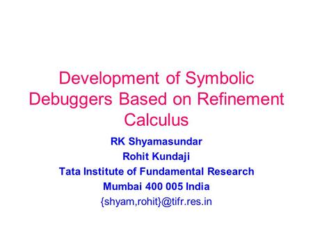 Development of Symbolic Debuggers Based on Refinement Calculus RK Shyamasundar Rohit Kundaji Tata Institute of Fundamental Research Mumbai 400 005 India.