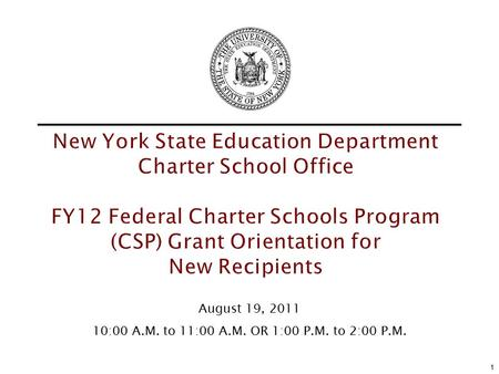 New York State Education Department Charter School Office FY12 Federal Charter Schools Program (CSP) Grant Orientation for New Recipients 1 August 19,