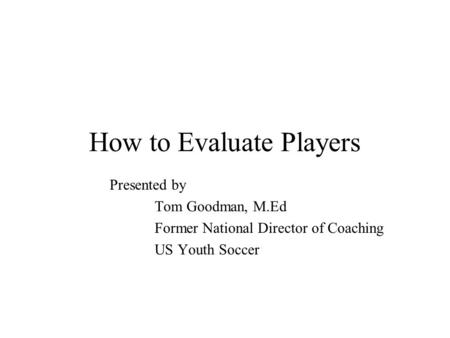 How to Evaluate Players Presented by Tom Goodman, M.Ed Former National Director of Coaching US Youth Soccer.
