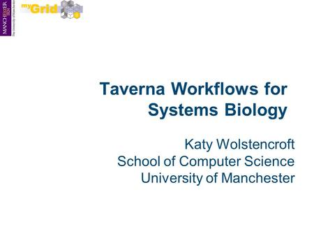 Taverna Workflows for Systems Biology Katy Wolstencroft School of Computer Science University of Manchester.