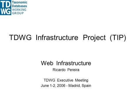 TDWG Infrastructure Project (TIP) Web Infrastructure Ricardo Pereira TDWG Executive Meeting June 1-2, 2006 - Madrid, Spain.