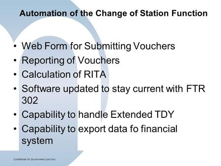 Confidential for Government Use Only Automation of the Change of Station Function Web Form for Submitting Vouchers Reporting of Vouchers Calculation of.