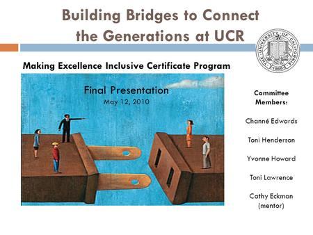 Building Bridges to Connect the Generations at UCR Committee Members: Channé Edwards Toni Henderson Yvonne Howard Toni Lawrence Cathy Eckman (mentor) Making.