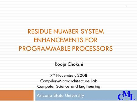 CML RESIDUE NUMBER SYSTEM ENHANCEMENTS FOR PROGRAMMABLE PROCESSORS Arizona State University Rooju Chokshi 7 th November, 2008 Compiler-Microarchitecture.