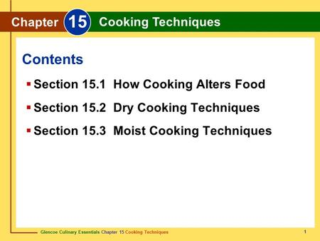 Glencoe Culinary Essentials Chapter 15 Cooking Techniques 1 Contents Chapter 15 Cooking Techniques  Section 15.1 How Cooking Alters Food  Section 15.2.