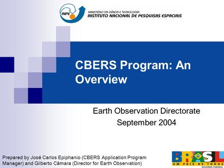 CBERS Program: An Overview Earth Observation Directorate September 2004 Prepared by José Carlos Epiphanio (CBERS Application Program Manager) and Gilberto.