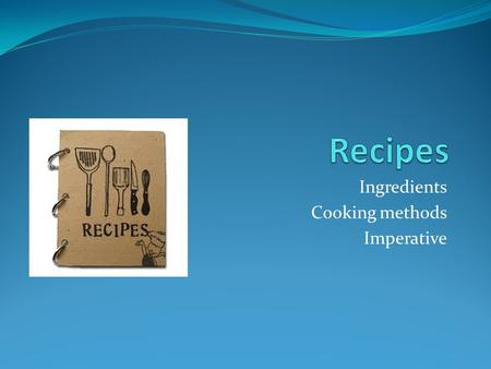 Ingredients Cooking methods Imperative. What is a recipe? 1. A set of instructions for preparing a particular dish, including a list of the ingredients.