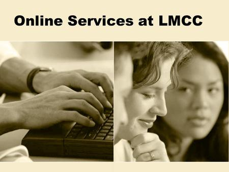 Online Services at LMCC. LMCCOnline  Available for new and returning students  On the Web from home or at LMCC  Technical support also available Info.
