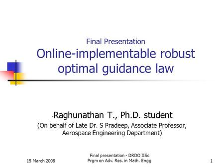 15 March 2008 Final presentation - DRDO IISc Prgm on Adv. Res. in Math. Engg1 Final Presentation Online-implementable robust optimal guidance law - Raghunathan.