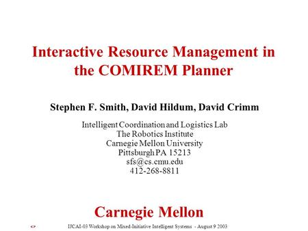 Carnegie Mellon Interactive Resource Management in the COMIREM Planner Stephen F. Smith, David Hildum, David Crimm Intelligent Coordination and Logistics.