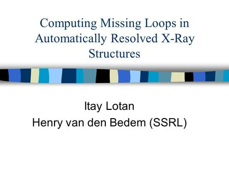 Computing Missing Loops in Automatically Resolved X-Ray Structures Itay Lotan Henry van den Bedem (SSRL)