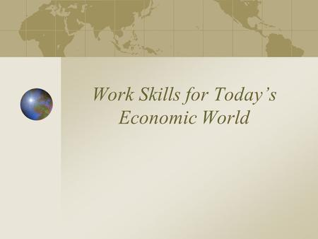 Work Skills for Today's Economic World. 3 Categories of Work Skills: Academic Occupational Employable.