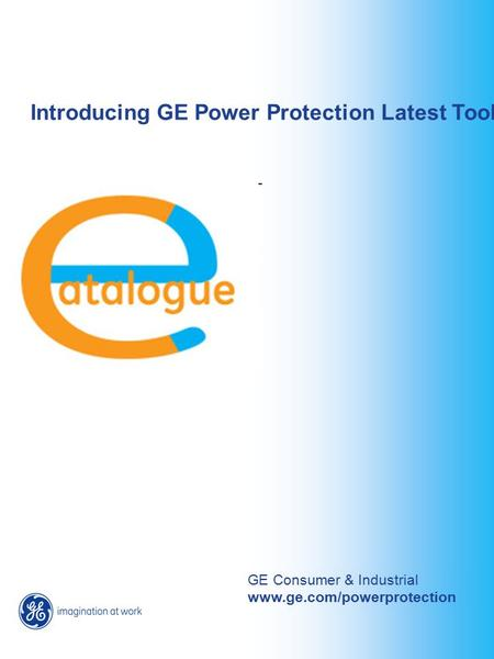Introducing GE Power Protection Latest Tool GE Consumer & Industrial www.ge.com/powerprotection.