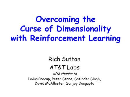 Overcoming the Curse of Dimensionality with Reinforcement Learning Rich Sutton AT&T Labs with thanks to Doina Precup, Peter Stone, Satinder Singh, David.