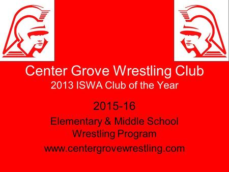Center Grove Wrestling Club 2013 ISWA Club of the Year 2015-16 Elementary & Middle School Wrestling Program www.centergrovewrestling.com.