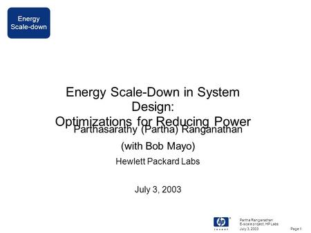 Energy Scale-down July 3, 2003 Partha Ranganathan E-scale project, HP Labs Page 1 Energy Scale-Down in System Design: Optimizations for Reducing Power.