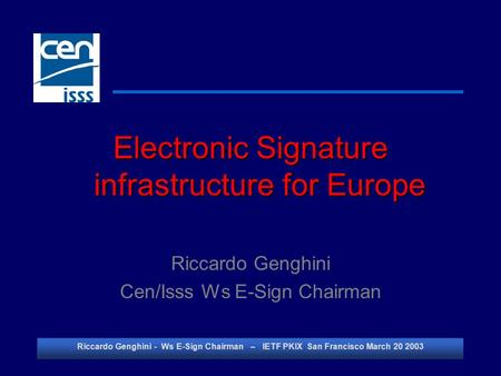 Riccardo Genghini - Ws E-Sign Chairman – IETF PKIX San Francisco March 20 2003 Electronic Signature infrastructure for Europe Riccardo Genghini Cen/Isss.