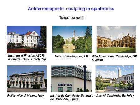 Antiferromagnetic coulpling in spintronics Tomas Jungwirth Univ. of Nottingham, UK Institute of Physics ASCR & Charles Univ., Czech Rep. Hitachi and Univ.