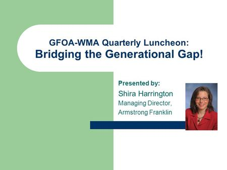 GFOA-WMA Quarterly Luncheon: Bridging the Generational Gap! Presented by: Shira Harrington Managing Director, Armstrong Franklin.