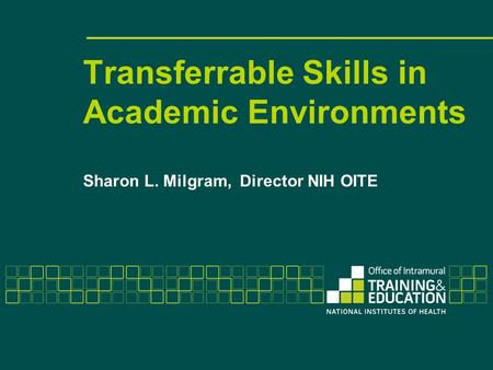 Transferrable Skills in Academic Environments Sharon L. Milgram, Director NIH OITE.