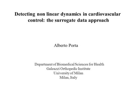 Detecting non linear dynamics in cardiovascular control: the surrogate data approach Alberto Porta Department of Biomedical Sciences for Health Galeazzi.